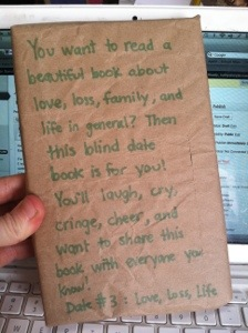 """I'll write it here; the marker's not the brightest. Book #3: Love, loss, life. """"You want to read a beautiful book about love, loss, family, and life in general? Then this blind date book is for you. You'll laugh, cry, cringe, cheer, and want to share this book with everyone you know."""""""